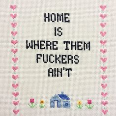 CROSS STITCH PATTERN: Home is Where Them F*ckers Ain't by ShalottsMirror on Etsy https://www.etsy.com/listing/263906878/cross-stitch-pattern-home-is-where-them