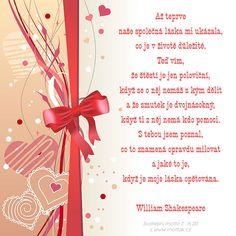 Svatební citát: Až teprve naše společná láska mi ukázala, co je v životě důležité. Teď vím, že štěstí je jen poloviční, když se o něj nemáš s kým dělit a že smutek je dvojnásobný, když ti z něj nemá kdo pomoci. S tebou jsem poznal, co to znamená opravdu milovat a jaké to je, když je moje láska opětována. William Shakespeare William Shakespeare, Motto, Playing Cards, Gift Wrapping, Gifts, Gift Wrapping Paper, Presents, Playing Card Games, Wrapping Gifts