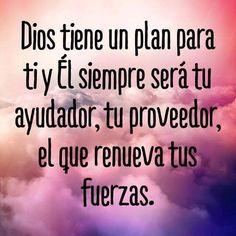 Dios tiene un plan para ti y El siempre será tu ayudador, tu proveedor, el que renueva tus fuerzas.