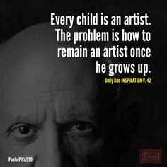 """""""Every child is an artist. The problem is how to remain an artist once he grows up."""" - Picasso #dads #quotes"""