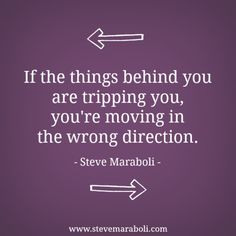 If the things behind you are tripping you, you're moving in the wrong direction. - Steve Maraboli