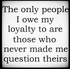The only people I owe my loyalty to are those who never made me question theirs. #loyalty