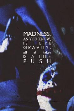 Madness as you know is like gravity all it is needs a little push!!
