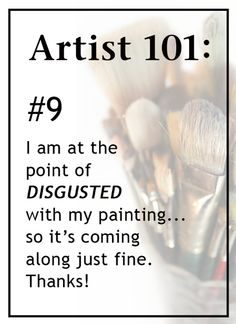 Artist 101: #9, I am at the point of DISGUSTED with my painting..so it's coming along just fine, Thanks!