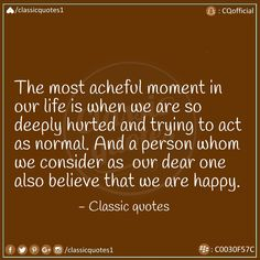The most acheful moment in life is when we are so deeply hurted and trying to act as normal. And a person whom we consider as our dear one also believe that you are happy. Classic Quotes, When Us, Acting, This Is Us, Believe, In This Moment, Feelings, Happy, Life