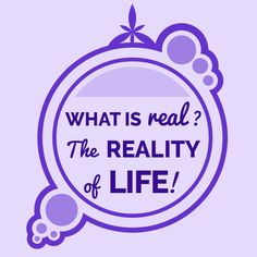 WHAT IS REAL? THE REALITY OF LIFE! (Ep. 7)