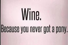 Wine. Because you never got a pony.