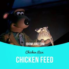 """""""Chicken feed"""" is a small amount of money.  Usage in an animated film (""""Chicken Run""""): - This is a big job, miss. Bigger than the others. This gonna cost. - Same as always: one bag of seed. - You call this pay? - It's chicken feed. - What else could we give you? - Eggs. - Eggs? - Eggs."""