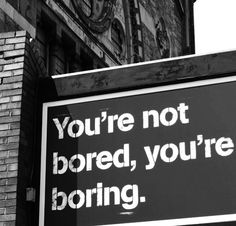 I say a simular statment all the time.Kid: i'm bored. Me: are you boring? cuz only boring people are bored. Boredom Quotes, Memes Super Graciosos, Im Bored, Getting Bored, Funny Signs, That Way, True Stories, Wise Words, Quotes To Live By