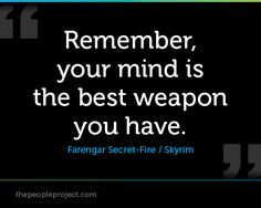 Rememeber, your mind is the best weapon you have. - Farengar Secret-Fire / Skyrim  http://thepeopleproject.com/share-a-quote.php