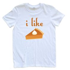 I Like Pie Adult Thanksgiving Tshirt Pie Lovers Unite Gluttons Rejoice (£9.31) ❤ liked on Polyvore featuring tops, t-shirts, shirts, white, women's clothing, white body suit, white t shirt, cotton t shirt, stitch t shirt e print t shirts