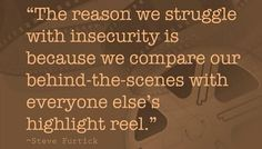 the reason we struggle with insecurity is because we compare our behind-the-scenes with everyone else's highlight reel