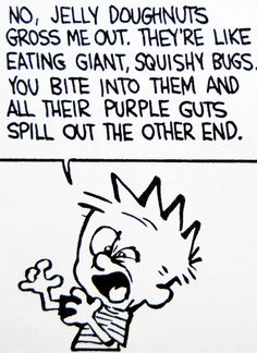 "Calvin and Hobbes QUOTE OF THE DAY (DA): ""Jelly doughnuts gross me out. They're like eating giant, squishy bugs. You bite into them and all their purple guts spill out the other end."" -- Calvin/Bill Watterson"