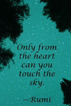 """""""Only from the heart can you touch the sky."""" —Rumi"""