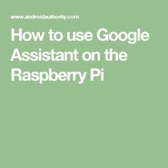 How to use Google Assistant on the Raspberry Pi