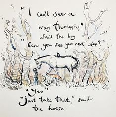 """""""I can't see a way through,"""" said the boy. """"Can you see your next step?"""" """"Yes"""" """"Just take that"""" said the horse. The Boy, The Mole, The Fox, and The Horse by Charlie Mackesy. Horse Quotes, Boy Quotes, Horse Sayings, New Adventure Quotes, Adventure Awaits, Charlie Mackesy, The Mole, Insightful Quotes, Inspirational Quotes"""