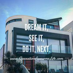Dream it set it do it next.