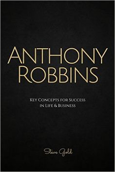 Amazon.com: Anthony Robbins: Anthony Robbins' Key Concepts for Success in Life & Business (Tony Robbins, Tony Robbins Books, Money Master the Game, Unlimited Power, Awaken the Giant Within, Personal development) eBook: Steve Gold: Kindle Store