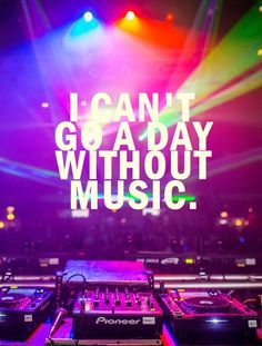 Totally impossible to go a day without music, I wake up to music, I go to bed to music. Music, music, music!