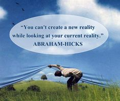 ABRAHAM-HICKS - ''You can't create a new reality while looking at your current reality.''