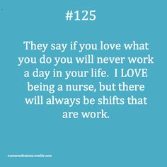 They say if you love what you do you will never work a day in your life. I LOVE being a nurse, but there will always be shifts that are work.