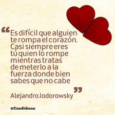 """""""Es difícil que alguien te rompa el corazón. Casi siempre eres tú quien lo rompe mientras tratas de meterlo a la fuerza donde bien sabes que no cabe"""". #AlejandroJodorowsky #FrasesCelebr…"""