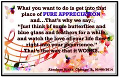 "What you want to do is get into that place of pure appreciation and… That's why we say: ""Just think of some butterflies and blue glass and feathers for a while and watch the love of your life flow right into your experience."" That's the way that it WORKS. (For more text click twice then.. See more)  Abraham-Hicks Quotes (AHQ3185) #workshop #appreciation #relationship"