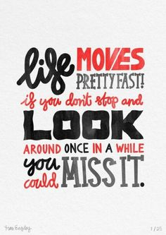 Life moves pretty fast!! if you don't stop to look around once and a while you could MISS IT