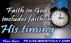 Faith in God includes faith in His timing. Trust the Lord and everything will be all right!