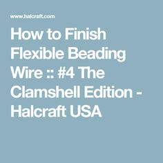 How to Finish Flexible Beading Wire :: #4 The Clamshell Edition - Halcraft USA