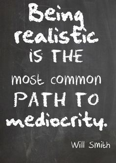 Being realistic is the most common path to mediocrity. Will Smith #Quote