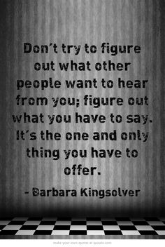 """Don't try to figure out what other people want to hear from you; figure out what you have to say. It's the one and only thing you have to offer."" Barbara Kingsolver"
