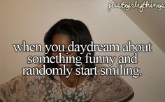 When you daydream about something funny and randomly start smiling.