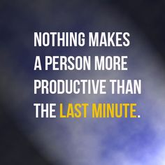 Nothing makes a person more productive than the last minute.