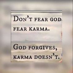 Karma! It will get you