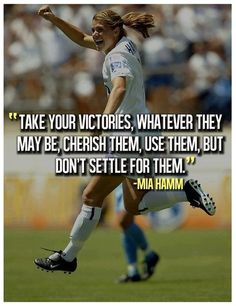 """Take your victories, whatever they may be, cherish them, use them, but don't settle for them."" - Mia Hamm"