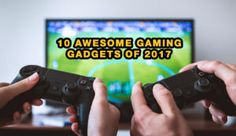 10 Awesome Gaming Gadgets Of 2017