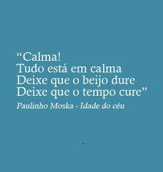 """""""Calma! Tudo está em calma Deixe que o beijo dure Deixe que o tempo cure."""" (Paulinho Moska - Idade do céu)"""