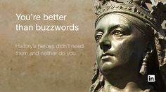 You're better than buzzwords History's heroes didn't need them and neither do you