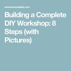 Building a Complete DIY Workshop: 8 Steps (with Pictures)
