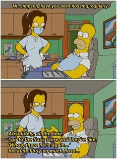 Hygienist: Mr. Simpson, have you been flossing regularly?  Homer Simpson: Absolutely, all the time. I go to the floss store and they're like, 'Whoa, there he is again...' because I buy so much floss... Dentaltown