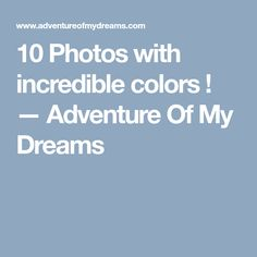 10 Photos with incredible colors ! — Adventure Of My Dreams