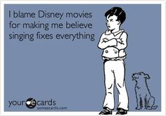 Funny Movies Ecard: I blame Disney movies   for making me believe singing fixes everything.
