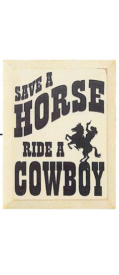 Country Marketplace - Save A Horse Ride A Cowboy Wood Sign, $49.99 (http://www.countrymarketplaces.com/save-a-horse-ride-a-cowboy-wood-sign/)