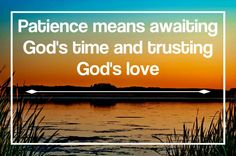 Patience means awaiting God's time & trusting God's love.