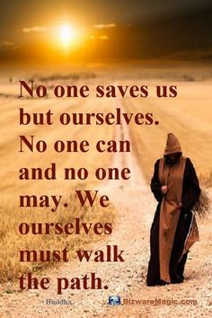No one saves us but ourselves. No one can and no one may. We ourselves must walk the path. ~ Buddha. For more inspirational quotes click this pin. Please Re-Pin. #quotes #inspirationalquotes #successquotes #quotestoliveby #quotablequotes #bizwaremagic
