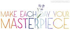 make each day your masterpiece - Google Search