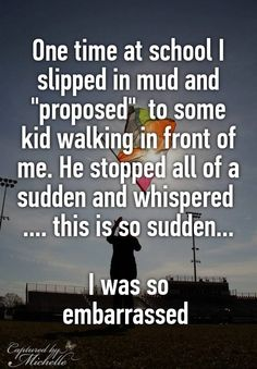 """""""One time at school I slipped in mud and """"proposed""""  to some kid walking in front of me. He stopped all of a sudden and whispered  .... this is so sudden...  I was so embarrassed """""""