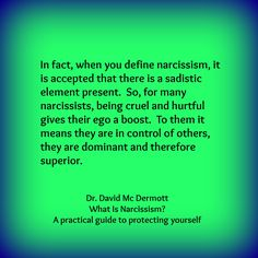 In fact, when you define narcissism, it is accepted that there is a sadistic element present. So, for many narcissists, being cruel and hurtful gives their ego a boost. To them it means they are in control of others, they are dominant and therefore superior. Dr. David Mc Dermott, What Is Narcissism? A practical guide to protecting yourself.