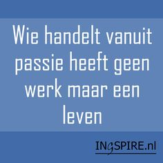 Spreuk: Wie handelt vanuit passie heeft geen werk maar een leven - Ingspire Zo is dat..... ...lbxxx,.